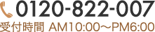 TEL:0120-822-007 受付時間 AM10:00〜PM6:00